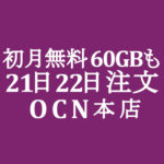 【OCNモバイルONE】初月無料を最大限に活かす 21日 22日 30GB注文 計60GB無料も