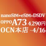 eSIM+nanoSIMのDSDVで応用広がる OPPO A73 4,290円 積算紹介 ~4/16【OCNモバイルONE】