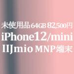 iPhone 12/mini も安く【IIJmio】ギガプランスマホセット 4/8~5/31