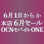 ようやく6月1日(火)からか【OCNモバイルONE】本店 6月セール