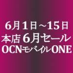 6月セール始まりました! 【OCNモバイルONE】本店 1円スマホ他 6/1~15
