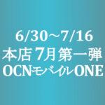 7月第一弾セール【OCNモバイルONE】本店 1円 A73他 6/30~7/16