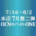 7月第二弾セール【OCNモバイルONE】本店 1円 他 7/16~8/2