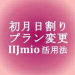 【IIJmio】初月日割り(月額もデータ量も)・プラン変更(無料)活用法