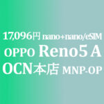 MNP&OP 17,096円 OPPO Reno5 A【OCNモバイルONE】積算紹介 ~8/20