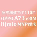 値下げで逆転! 110円 OPPO A73 eSIM DSDV【IIJmio】~10/31