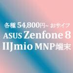 54,800円~ Zenfone 8 シリーズ販売開始【IIJmio】~10/31
