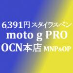MNP&OP不要の特価 6,400円 moto g PRO【OCNモバイルONE】積算紹介 ~9/22