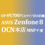 Zenfon 8 おサイフ 49,700円 MNP不要 OP同時加入のみの特価 【OCNモバイルONE】積算紹介 本店 10月第一弾セール 10/8~25