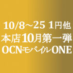 10月第一弾セール 1円他【OCNモバイルONE】本店 10/8~25
